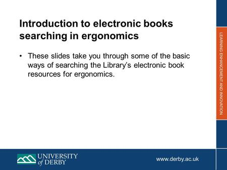 Introduction to electronic books searching in ergonomics These slides take you through some of the basic ways of searching the Librarys electronic book.
