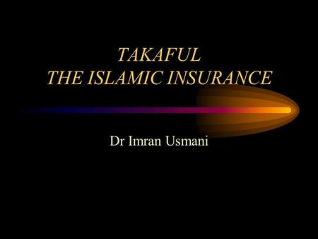 TAKAFUL THE ISLAMIC INSURANCE Dr Imran Usmani. Conventional Insurance It means a way to provide security / and compensation of what is valuable in the.