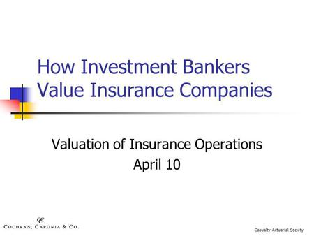 How Investment Bankers Value Insurance Companies Valuation of Insurance Operations April 10 Casualty Actuarial Society.