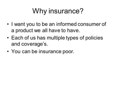 Why insurance? I want you to be an informed consumer of a product we all have to have. Each of us has multiple types of policies and coverage's. You can.