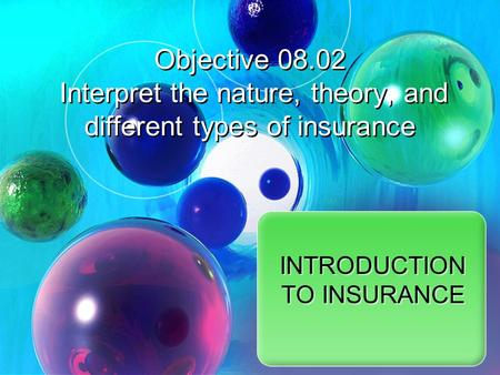 Objective 08.02 Interpret the nature, theory, and different types of insurance INTRODUCTION TO INSURANCE.