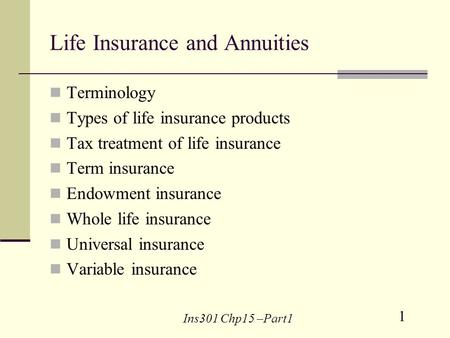 1 Ins301 Chp15 –Part1 Life Insurance and Annuities Terminology Types of life insurance products Tax treatment of life insurance Term insurance Endowment.