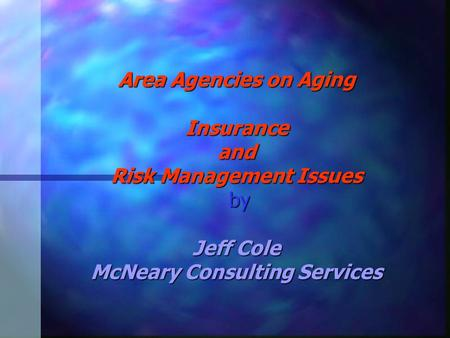 Area Agencies on Aging Insurance and Risk Management Issues by Jeff Cole McNeary Consulting Services.