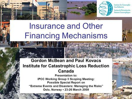 Insurance and Other Financing Mechanisms Gordon McBean and Paul Kovacs Institute for Catastrophic Loss Reduction Canada Presentation to: IPCC Working Group.