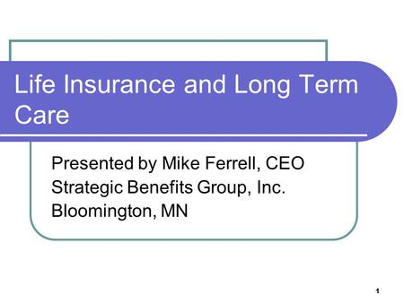 1 Life Insurance and Long Term Care Presented by Mike Ferrell, CEO Strategic Benefits Group, Inc. Bloomington, MN.