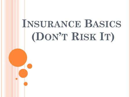 I NSURANCE B ASICS (D ON T R ISK I T ). W HAT IS I NSURANCE ? Risk management tool that limits financial loss due to illness, injury or damage in exchange.