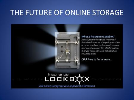 THE FUTURE OF ONLINE STORAGE. Insurance Lockboxs Purpose To provide a secure place to store your policy numbers, real estate holdings, financial information,