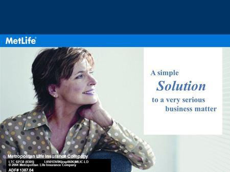 1 A simple Solution to a very serious business matter Metropolitan Life Insurance Company LTC 02138 (0305) L0501DV8K(exp0606)MLIC-LD © 2004 Metropolitan.