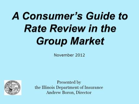 Presented by the Illinois Department of Insurance Andrew Boron, Director November 2012.