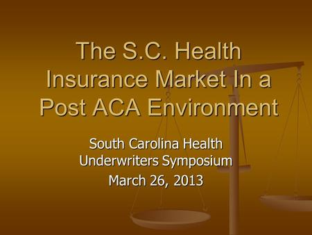 South Carolina Health Underwriters Symposium March 26, 2013 The S.C. Health Insurance Market In a Post ACA Environment.