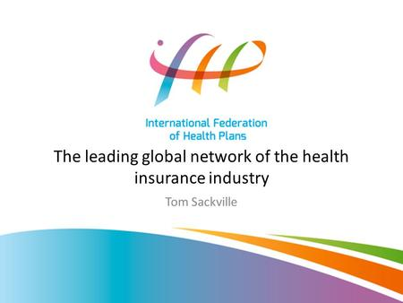 The leading global network of the health insurance industry Tom Sackville.