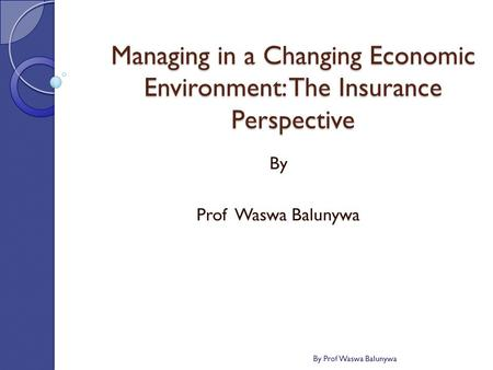 Managing in a Changing Economic Environment: The Insurance Perspective By Prof Waswa Balunywa By Prof Waswa Balunywa.