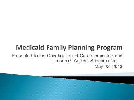 Presented to the Coordination of Care Committee and Consumer Access Subcommittee May 22, 2013.