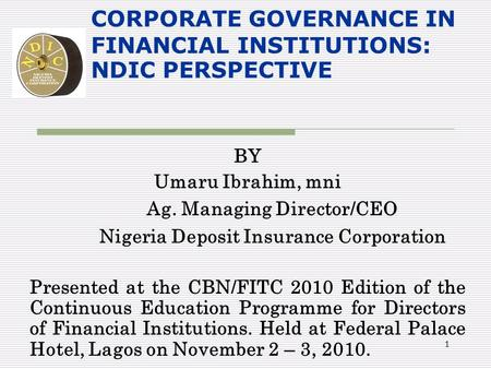 1 CORPORATE GOVERNANCE IN FINANCIAL INSTITUTIONS: NDIC PERSPECTIVE BY Umaru Ibrahim, mni Ag. Managing Director/CEO Nigeria Deposit Insurance Corporation.