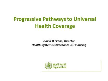 David B Evans, Director Health Systems Governance & Financing Progressive Pathways to Universal Health Coverage.