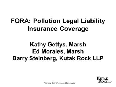 FORA: Pollution Legal Liability Insurance Coverage Kathy Gettys, Marsh Ed Morales, Marsh Barry Steinberg, Kutak Rock LLP Attorney Client Privileged Information.