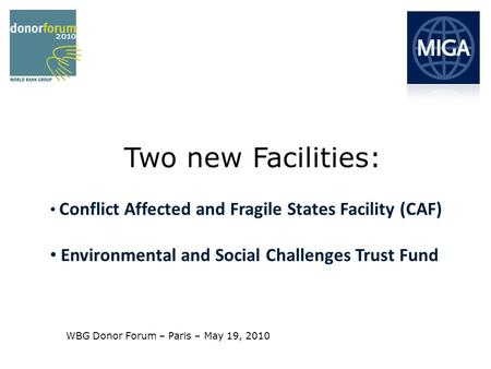 Conflict Affected and Fragile States Facility (CAF) Environmental and Social Challenges Trust Fund Two new Facilities: WBG Donor Forum – Paris – May 19,