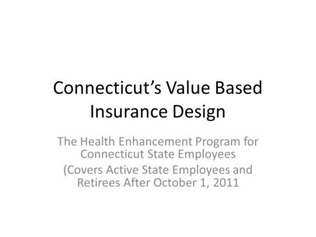 Connecticuts Value Based Insurance Design The Health Enhancement Program for Connecticut State Employees (Covers Active State Employees and Retirees After.