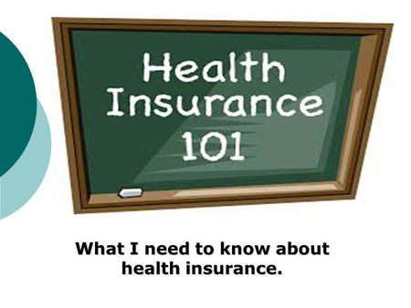 What I need to know about health insurance.. Introduction to Health Insurance Basics Terms Scenario Mandated covered services Plans Identify Explain Pros.