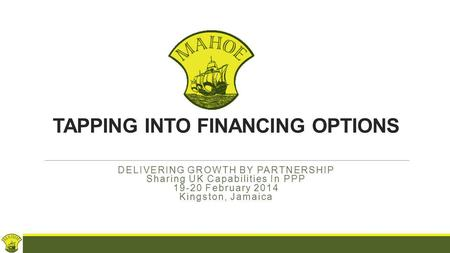 TAPPING INTO FINANCING OPTIONS DELIVERING GROWTH BY PARTNERSHIP Sharing UK Capabilities In PPP 19-20 February 2014 Kingston, Jamaica.