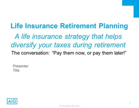 0 For Producer Use Only Life Insurance Retirement Planning A life insurance strategy that helps diversify your taxes during retirement The conversation:
