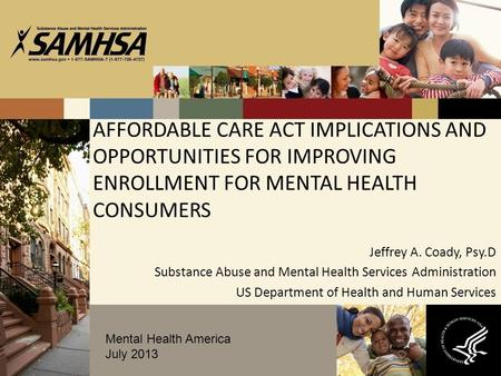 AFFORDABLE CARE ACT IMPLICATIONS AND OPPORTUNITIES FOR IMPROVING ENROLLMENT FOR MENTAL HEALTH CONSUMERS Jeffrey A. Coady, Psy.D Substance Abuse and Mental.