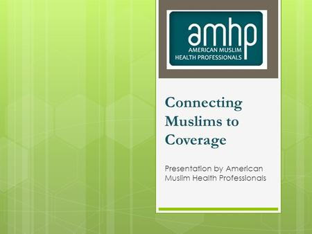 Connecting Muslims to Coverage Presentation by American Muslim Health Professionals.