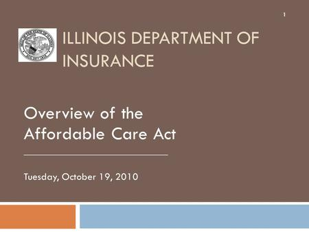 ILLINOIS DEPARTMENT OF INSURANCE Overview of the Affordable Care Act ____________________________ Tuesday, October 19, 2010 1.