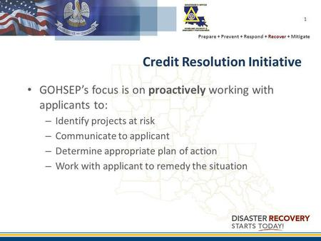 Prepare + Prevent + Respond + Recover + Mitigate 1 Credit Resolution Initiative GOHSEPs focus is on proactively working with applicants to: – Identify.
