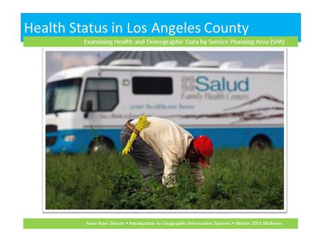 Health Status in Los Angeles County Examining Health and Demographic Data by Service Planning Area (SPA) Anna Rose Steiner Introduction to Geographic Information.