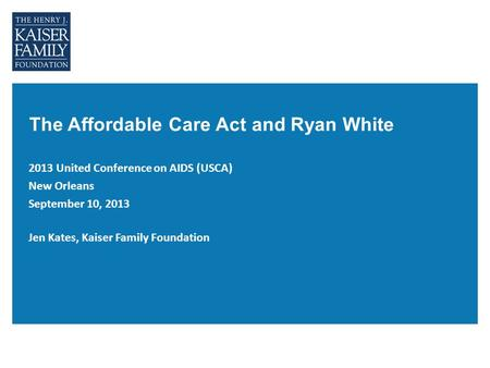 The Affordable Care Act and Ryan White 2013 United Conference on AIDS (USCA) New Orleans September 10, 2013 Jen Kates, Kaiser Family Foundation.