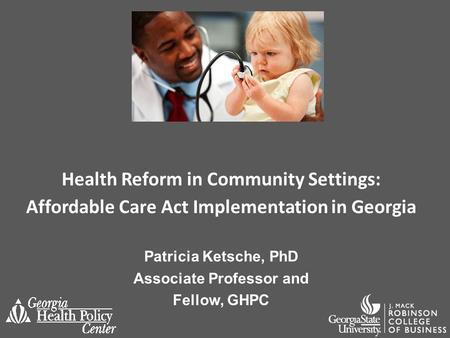 Health Reform in Community Settings: Affordable Care Act Implementation in Georgia Patricia Ketsche, PhD Associate Professor and Fellow, GHPC.