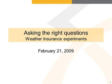 1 Asking the right questions Weather Insurance experiments February 21, 2009.