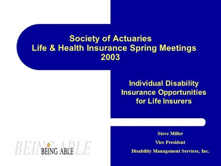 Society of Actuaries Life & Health Insurance Spring Meetings 2003 Individual Disability Insurance Opportunities for Life Insurers Steve Miller Vice President.
