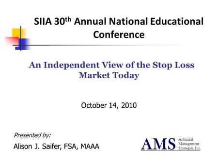SIIA 30 th Annual National Educational Conference An Independent View of the Stop Loss Market Today October 14, 2010 Actuarial Management Strategies, Inc.