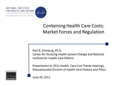 Containing Health Care Costs: Market Forces and Regulation Paul B. Ginsburg, Ph.D. Center for Studying Health System Change and National Institute for.