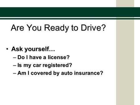 Are You Ready to Drive? Ask yourself…Ask yourself… –Do I have a license? –Is my car registered? –Am I covered by auto insurance?