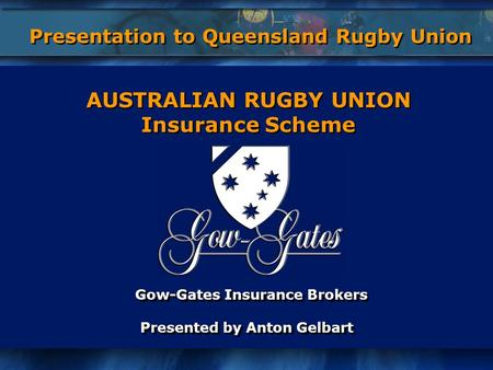 Gow-Gates Insurance Brokers Presented by Anton Gelbart Gow-Gates Insurance Brokers Presented by Anton Gelbart AUSTRALIAN RUGBY UNION Insurance Scheme AUSTRALIAN.