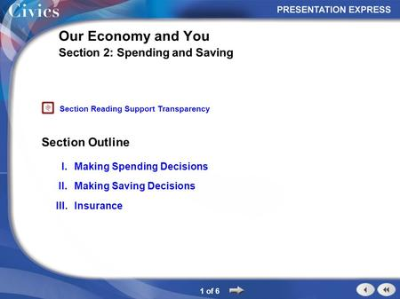 Section Outline 1 of 6 Our Economy and You Section 2: Spending and Saving I.Making Spending Decisions II.Making Saving Decisions III.Insurance Section.