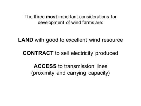 The three most important considerations for development of wind farms are: LAND with good to excellent wind resource CONTRACT to sell electricity produced.