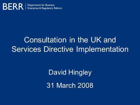 Consultation in the UK and Services Directive Implementation David Hingley 31 March 2008.