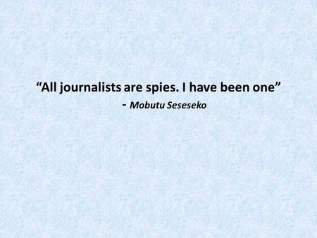 All journalists are spies. I have been one - Mobutu Seseseko.