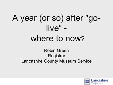 A year (or so) after go- live - where to now ? Robin Green Registrar Lancashire County Museum Service.