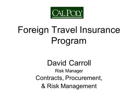 Foreign Travel Insurance Program David Carroll Risk Manager Contracts, Procurement, & Risk Management.