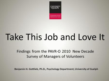 Take This Job and Love It Findings from the PAVR-O 2010 New Decade Survey of Managers of Volunteers Benjamin H. Gottlieb, Ph.D., Psychology Department,
