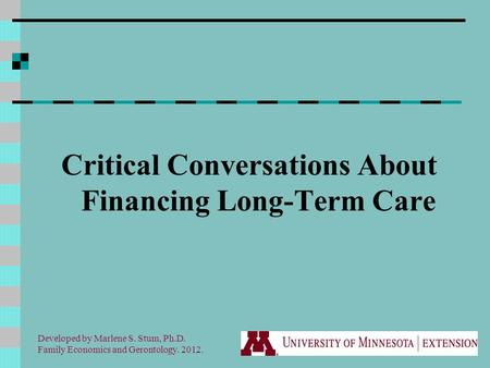 Critical Conversations About Financing Long-Term Care Developed by Marlene S. Stum, Ph.D. Family Economics and Gerontology. 2012.