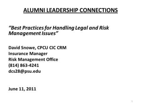 ALUMNI LEADERSHIP CONNECTIONS Best Practices for Handling Legal and Risk Management Issues David Snowe, CPCU CIC CRM Insurance Manager Risk Management.