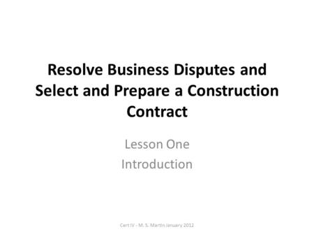 Resolve Business Disputes and Select and Prepare a Construction Contract Lesson One Introduction Cert IV - M. S. Martin January 2012.
