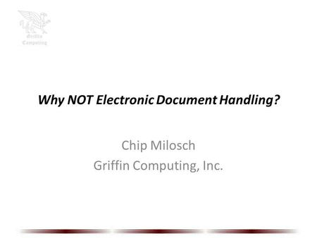 Why NOT Electronic Document Handling? Chip Milosch Griffin Computing, Inc.