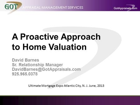 GotAppraisals.com APPRAISAL MANAGEMENT SERVICES A Proactive Approach to Home Valuation David Barnes Sr. Relationship Manager